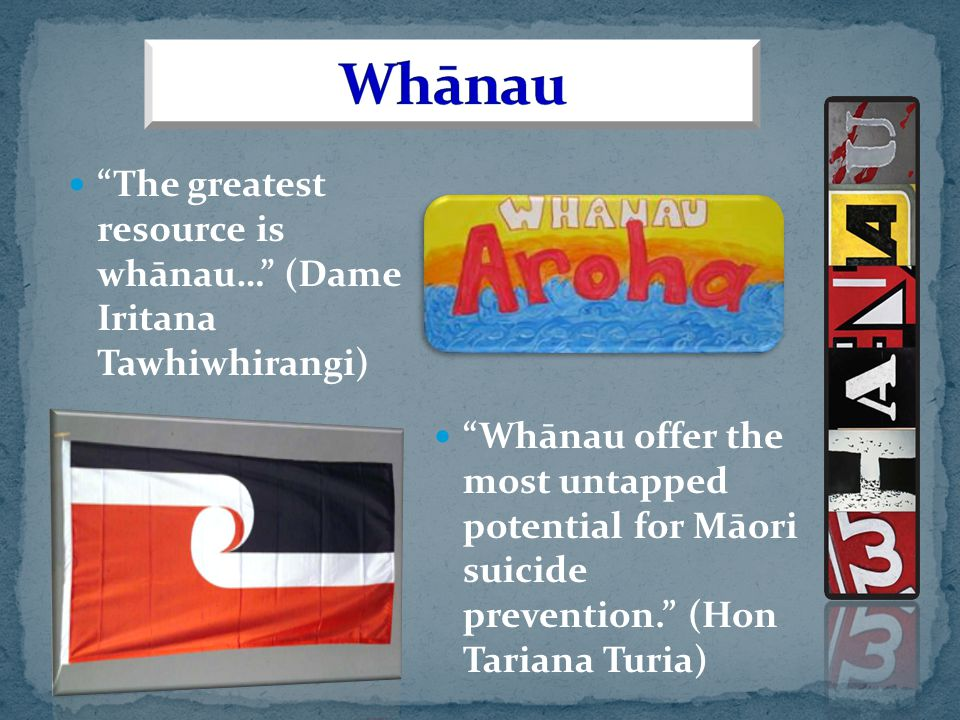 The greatest resource is whānau… (Dame Iritana Tawhiwhirangi) Whānau offer the most untapped potential for Māori suicide prevention. (Hon Tariana Turia)