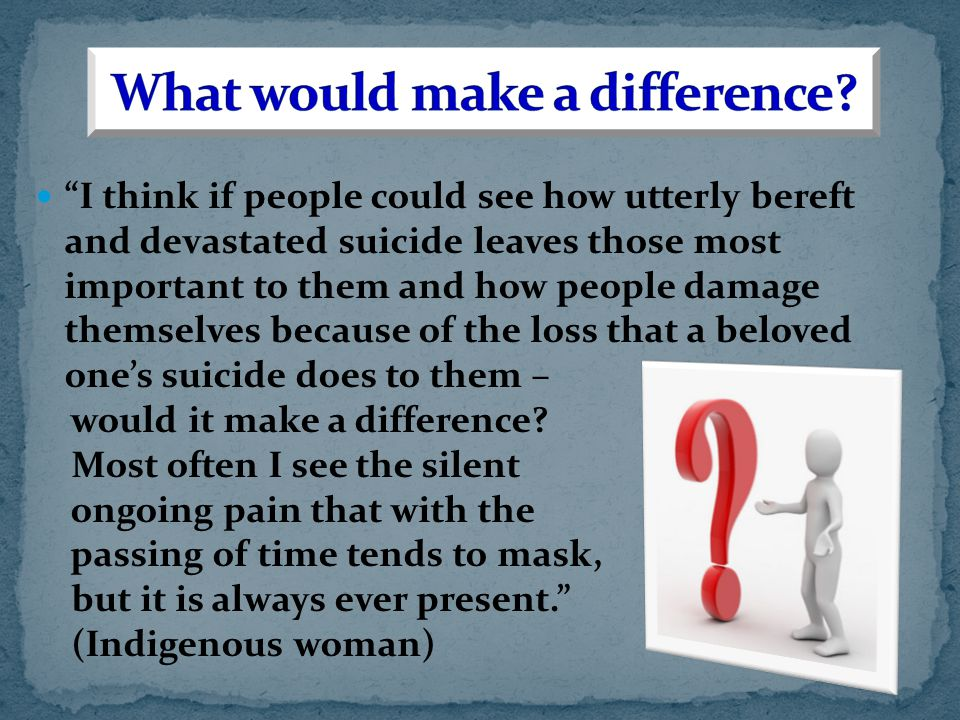 I think if people could see how utterly bereft and devastated suicide leaves those most important to them and how people damage themselves because of the loss that a beloved one's suicide does to them – would it make a difference.