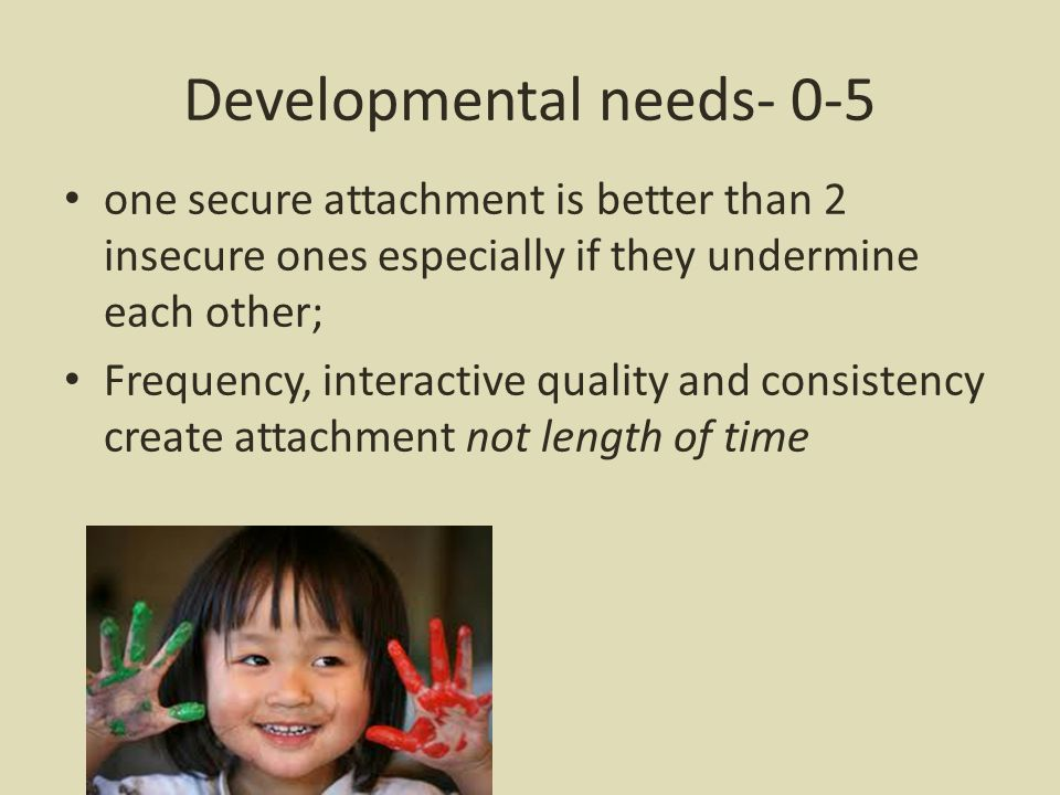 Developmental needs- 0-5 one secure attachment is better than 2 insecure ones especially if they undermine each other; Frequency, interactive quality and consistency create attachment not length of time