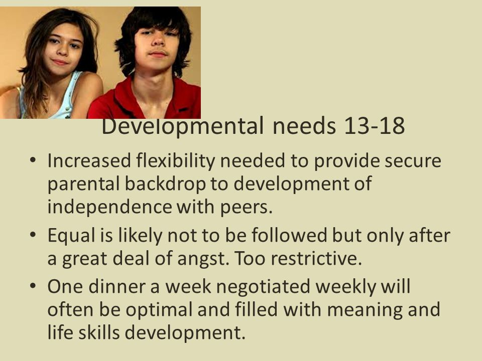 Developmental needs 13-18 Increased flexibility needed to provide secure parental backdrop to development of independence with peers.