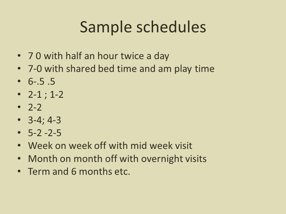 Sample schedules 7 0 with half an hour twice a day 7-0 with shared bed time and am play time 6-.5.5 2-1 ; 1-2 2-2 3-4; 4-3 5-2 -2-5 Week on week off with mid week visit Month on month off with overnight visits Term and 6 months etc.