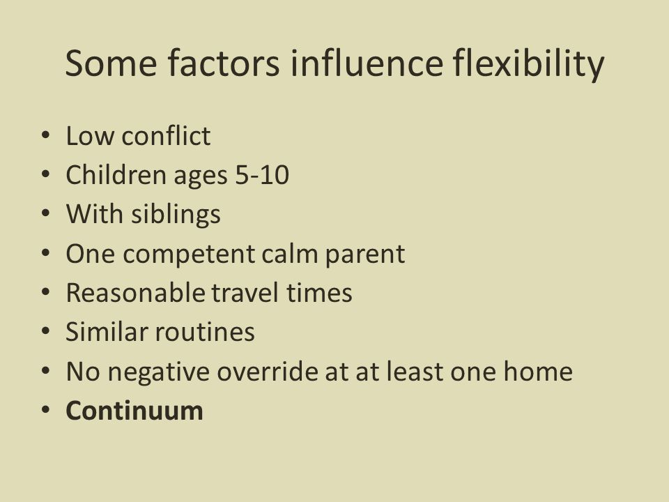 Some factors influence flexibility Low conflict Children ages 5-10 With siblings One competent calm parent Reasonable travel times Similar routines No negative override at at least one home Continuum