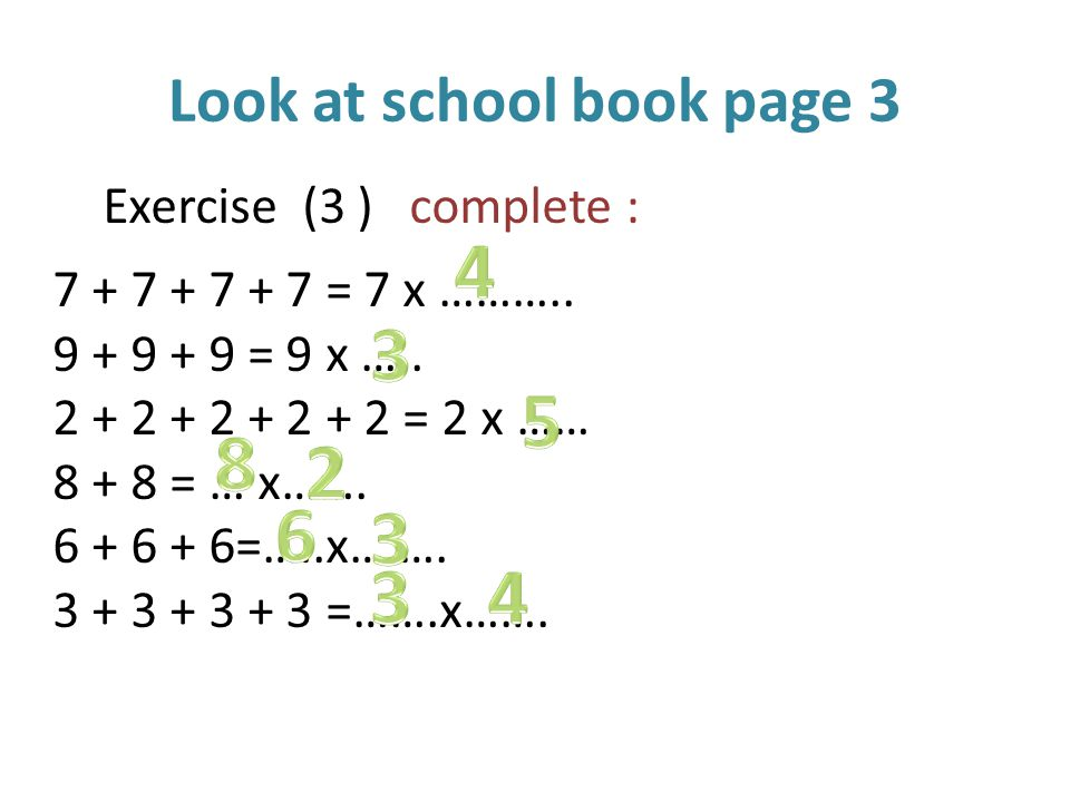 Look at school book page 3 Exercise (3 ) complete : 7 + 7 + 7 + 7 = 7 x ………..