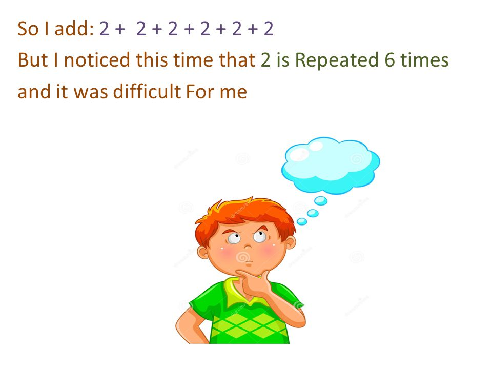 So I add: 2 + 2 + 2 + 2 + 2 + 2 But I noticed this time that 2 is Repeated 6 times and it was difficult For me