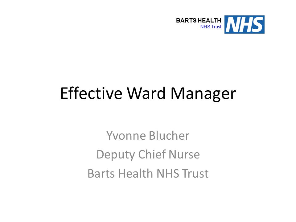 Effective Ward Manager Yvonne Blucher Deputy Chief Nurse Barts Health NHS Trust BARTS HEALTH NHS Trust