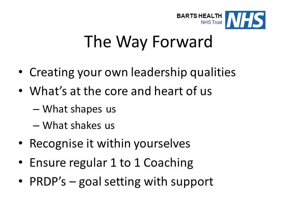 BARTS HEALTH NHS Trust The Way Forward Creating your own leadership qualities What's at the core and heart of us – What shapes us – What shakes us Rec