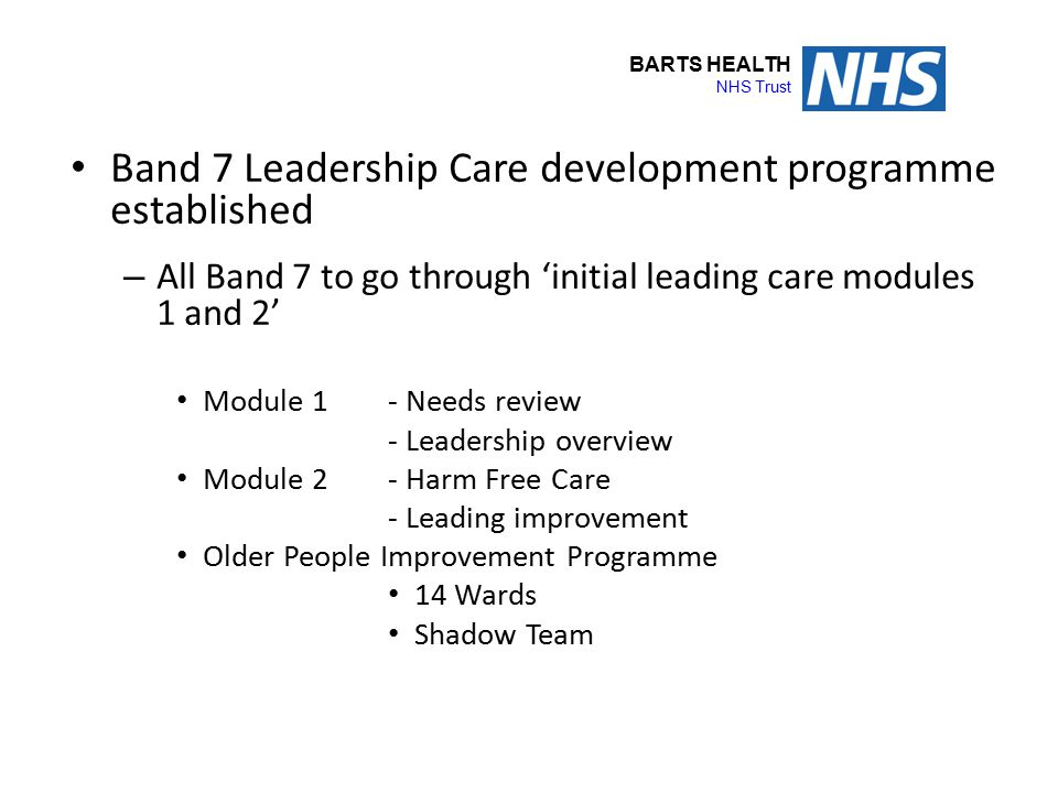 BARTS HEALTH NHS Trust Band 7 Leadership Care development programme established – All Band 7 to go through 'initial leading care modules 1 and 2' Modu