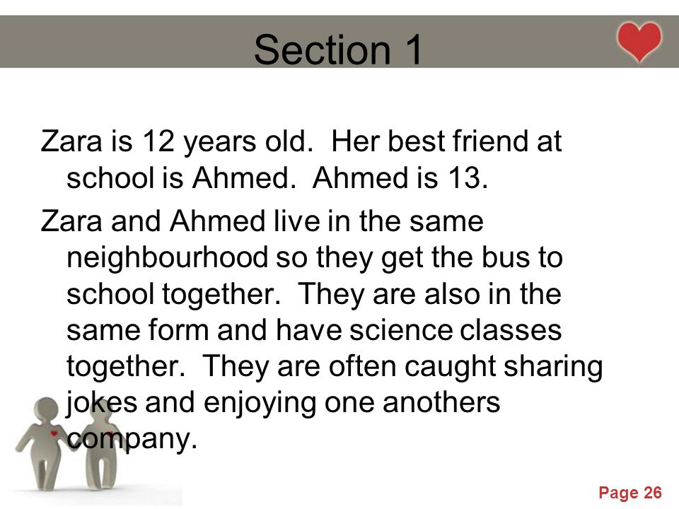Powerpoint Templates Page 26 Section 1 Zara is 12 years old. Her best friend at school is Ahmed. Ahmed is 13. Zara and Ahmed live in the same neighbou