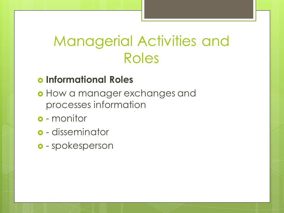 Managerial Activities and Roles  Informational Roles  How a manager exchanges and processes information  - monitor  - disseminator  - spokesperso