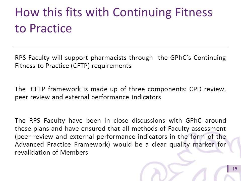 19 How this fits with Continuing Fitness to Practice RPS Faculty will support pharmacists through the GPhC's Continuing Fitness to Practice (CFTP) requirements The CFTP framework is made up of three components: CPD review, peer review and external performance indicators The RPS Faculty have been in close discussions with GPhC around these plans and have ensured that all methods of Faculty assessment (peer review and external performance indicators in the form of the Advanced Practice Framework) would be a clear quality marker for revalidation of Members