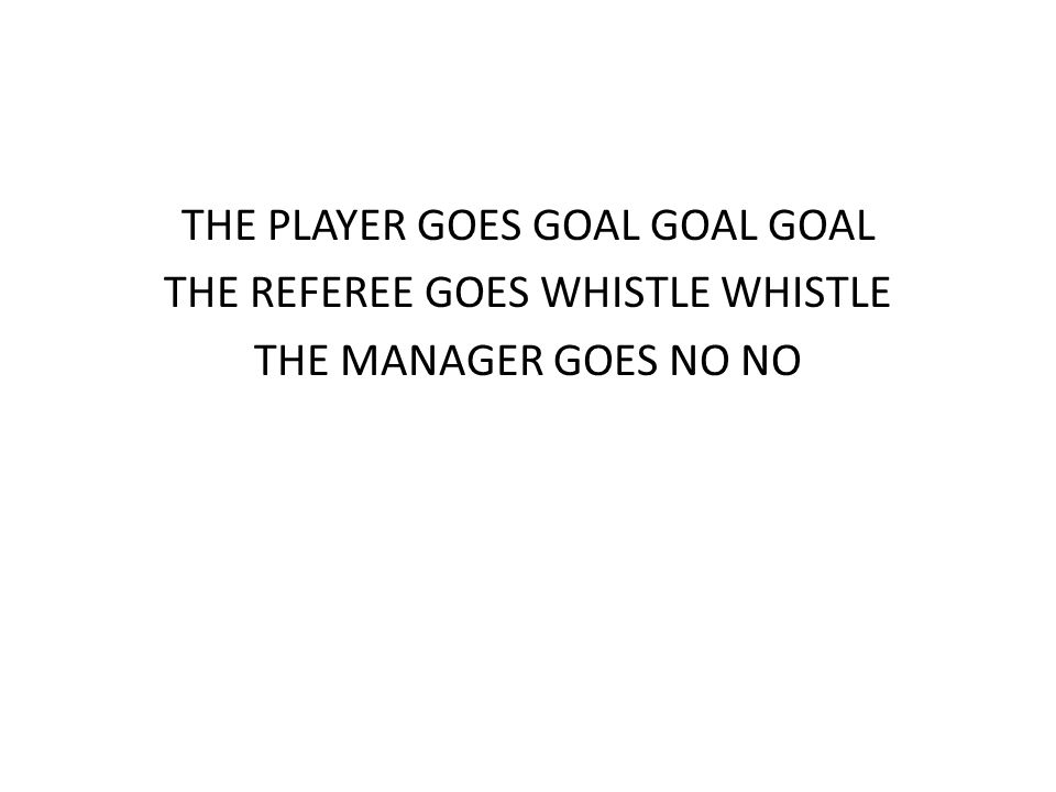 THE PLAYER GOES GOAL GOAL GOAL THE REFEREE GOES WHISTLE WHISTLE THE MANAGER GOES NO NO
