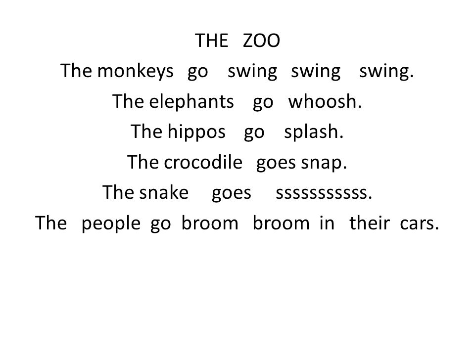 THE ZOO The monkeys go swing swing swing. The elephants go whoosh.