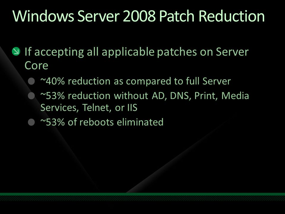 WS08 Patch Reduction (cont.) If applying only necessary patches on Server Core ~54% reduction as compared to full Server ~68% reduction without AD, DNS, Print, Media Services, Telnet, or IIS Necessary patches are: Where binary is in Server Core, but vulnerability isn't exploitable Called out as such in the Security Bulletins (e.g.