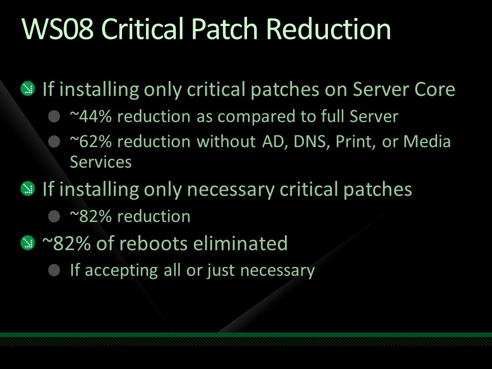 Windows Server 2008 R2 Patch Reduction If accepting all applicable patches on Server Core ~50% reduction as compared to full Server ~67% of reboots eliminated If applying only necessary patches on Server Core ~67% reduction as compared to full Server If installing only critical patches on Server Core ~75% reduction of patches and reboots as compared to full Server If installing only necessary critical patches 100% reduction
