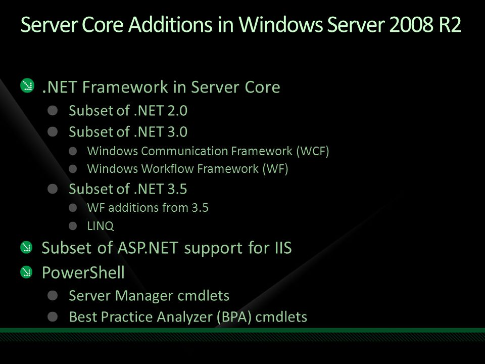 .NET Framework 3 in Server Core.NET 3 functionality No WPF in Server Core.NET 3.5 functionality LINQ.NET 3 and 3.5 functionality is installed with a single package Dism /online /enable-feature /featurename:NetFx3-ServerCore If 32-bit support is needed: Dism /online /enable-feature /featurename:NetFx3- ServerCore-WOW64