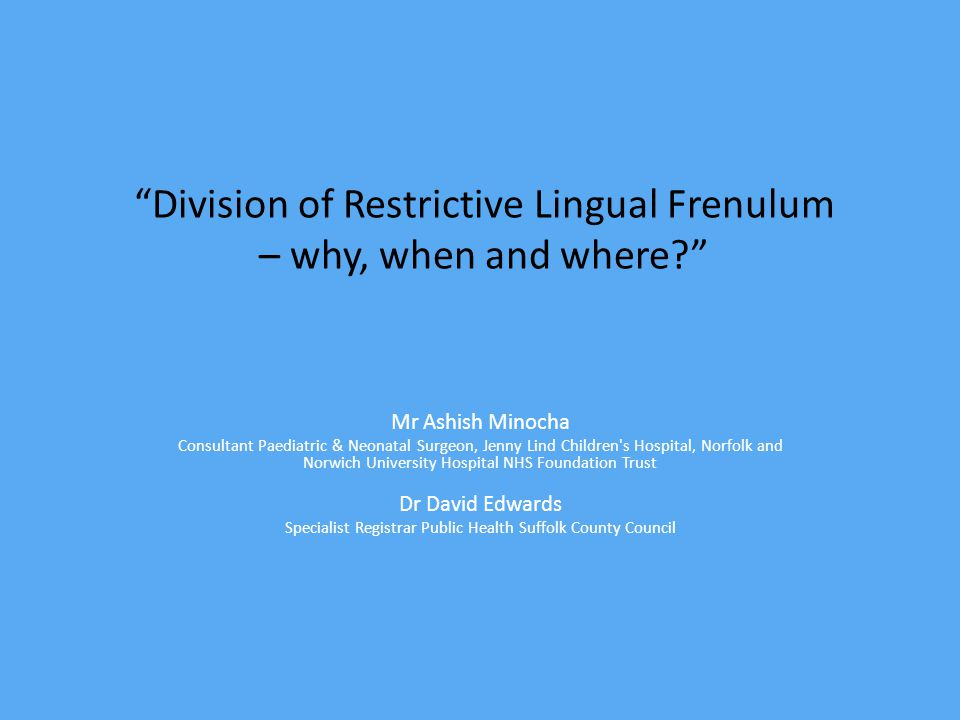 Division of Restrictive Lingual Frenulum – why, when and where Mr Ashish Minocha Consultant Paediatric & Neonatal Surgeon, Jenny Lind Children s Hospital, Norfolk and Norwich University Hospital NHS Foundation Trust Dr David Edwards Specialist Registrar Public Health Suffolk County Council