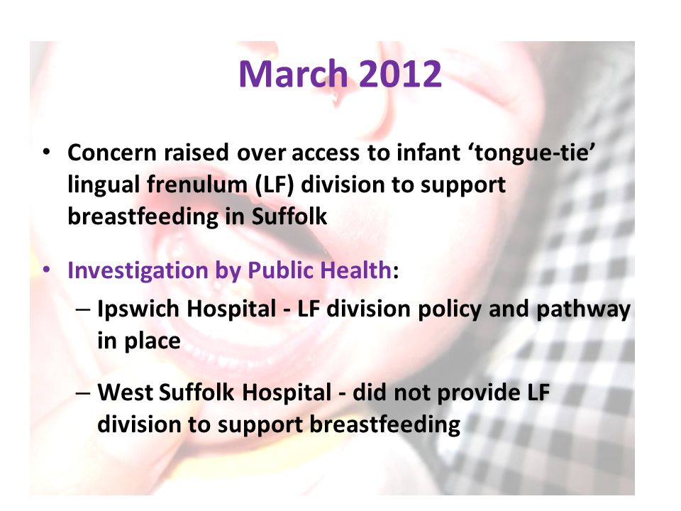 Division of Restrictive Lingual Frenulum – why, when and where? Mr Ashish Minocha Consultant Paediatric & Neonatal Surgeon, Jenny Lind Children s Hospital, Norfolk and Norwich University Hospital NHS Foundation Trust Dr David Edwards Specialist Registrar Public Health Suffolk County Council