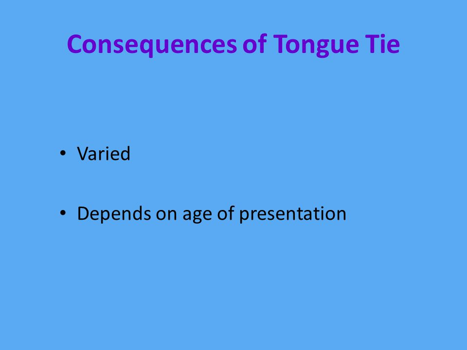 Consequences of Tongue Tie Varied Depends on age of presentation