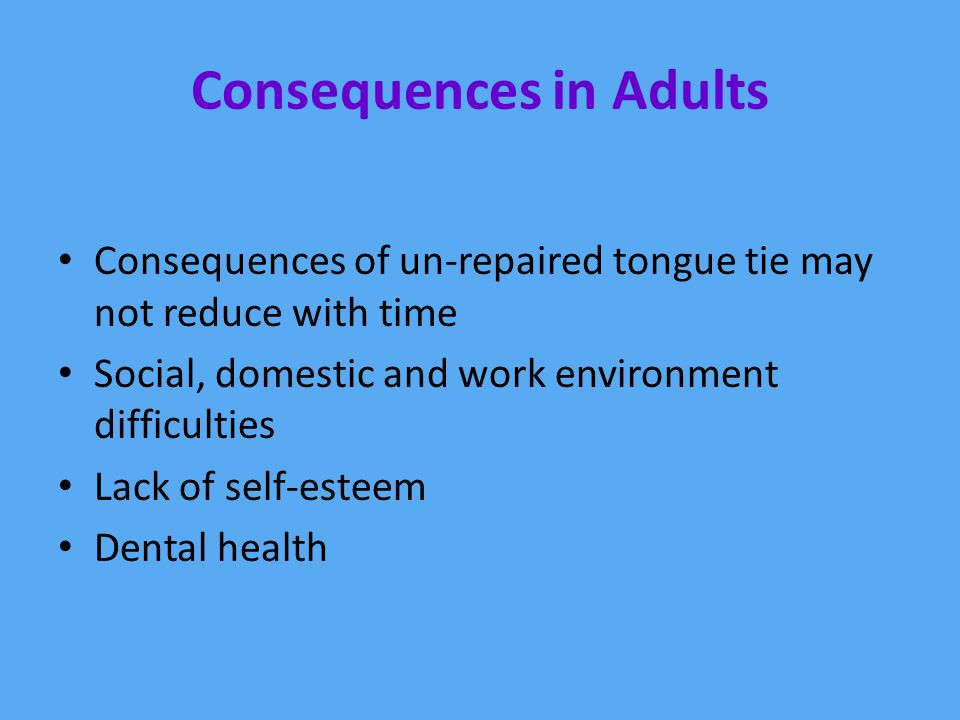 Consequences in Adults Consequences of un-repaired tongue tie may not reduce with time Social, domestic and work environment difficulties Lack of self-esteem Dental health
