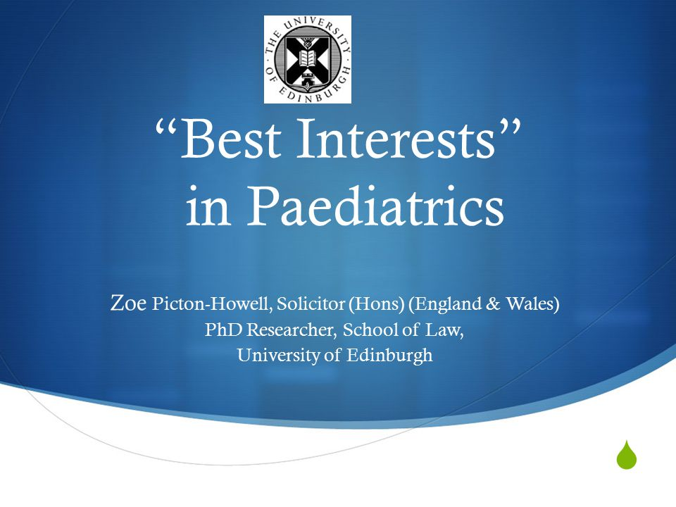  Best Interests in Paediatrics Zoe Picton-Howell, Solicitor (Hons) (England & Wales) PhD Researcher, School of Law, University of Edinburgh