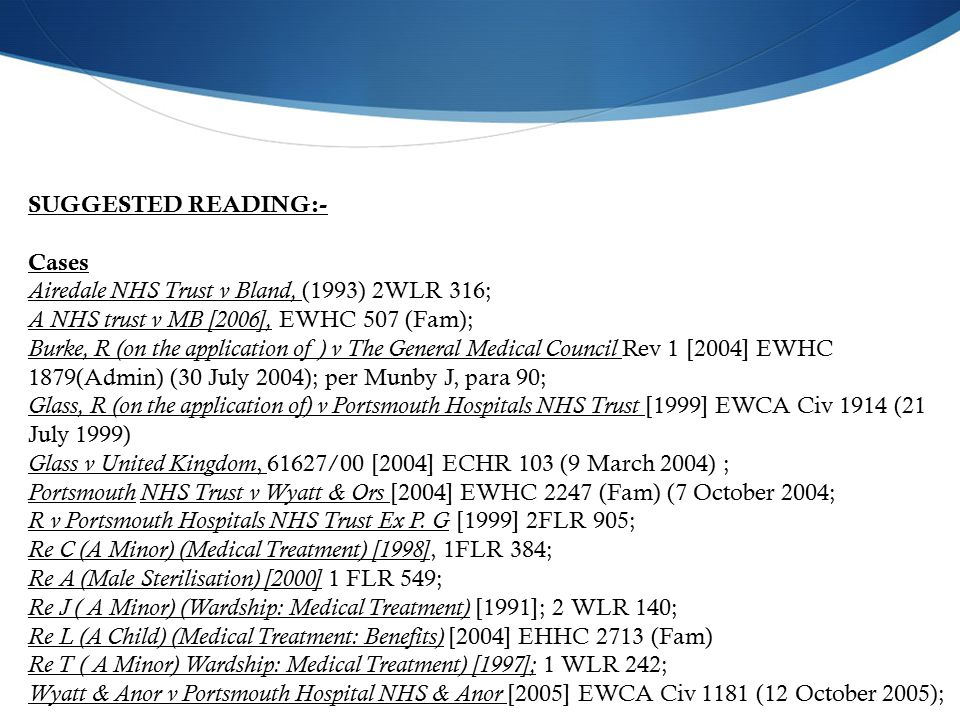 SUGGESTED READING:- Cases Airedale NHS Trust v Bland, (1993) 2WLR 316; A NHS trust v MB [2006], EWHC 507 (Fam); Burke, R (on the application of ) v The General Medical Council Rev 1 [2004] EWHC 1879(Admin) (30 July 2004); per Munby J, para 90; Glass, R (on the application of) v Portsmouth Hospitals NHS Trust [1999] EWCA Civ 1914 (21 July 1999) Glass v United Kingdom, 61627/00 [2004] ECHR 103 (9 March 2004) ; Portsmouth NHS Trust v Wyatt & Ors [2004] EWHC 2247 (Fam) (7 October 2004; R v Portsmouth Hospitals NHS Trust Ex P.