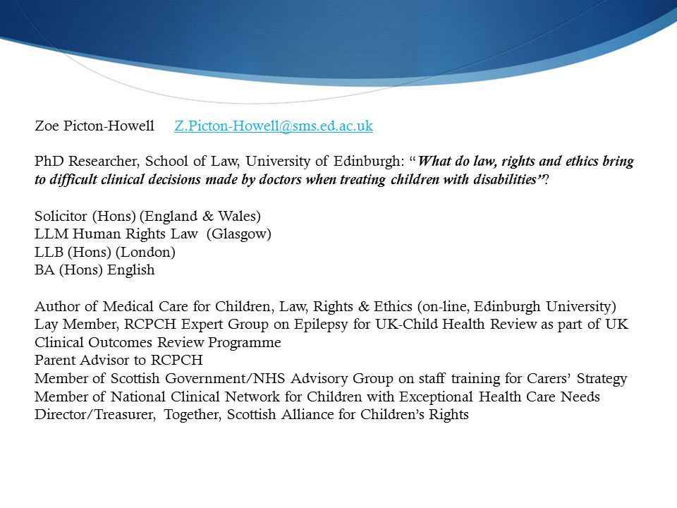 Zoe Picton-Howell Z.Picton-Howell@sms.ed.ac.ukZ.Picton-Howell@sms.ed.ac.uk PhD Researcher, School of Law, University of Edinburgh: What do law, rights and ethics bring to difficult clinical decisions made by doctors when treating children with disabilities .