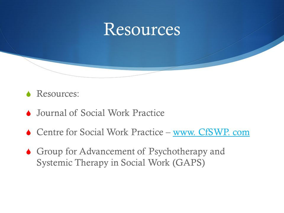 Resources  Resources:  Journal of Social Work Practice  Centre for Social Work Practice – www.