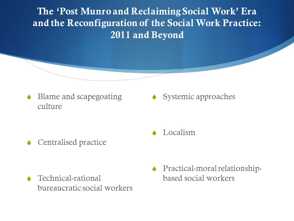 The 'Post Munro and Reclaiming Social Work' Era and the Reconfiguration of the Social Work Practice: 2011 and Beyond  Blame and scapegoating culture  Centralised practice  Technical-rational bureaucratic social workers  Systemic approaches  Localism  Practical-moral relationship- based social workers