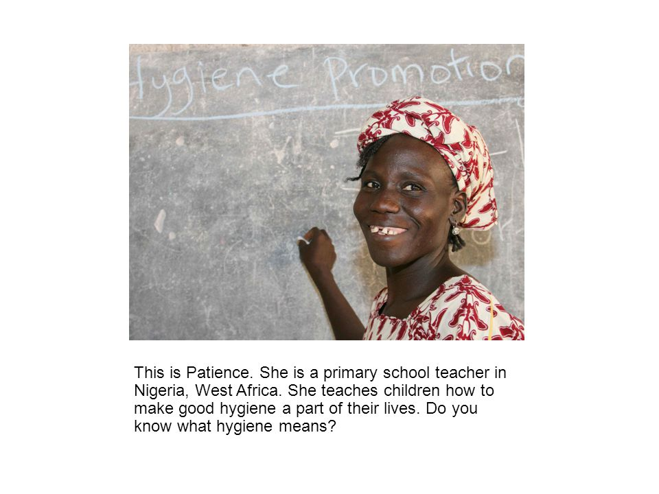 This is Patience. She is a primary school teacher in Nigeria, West Africa.