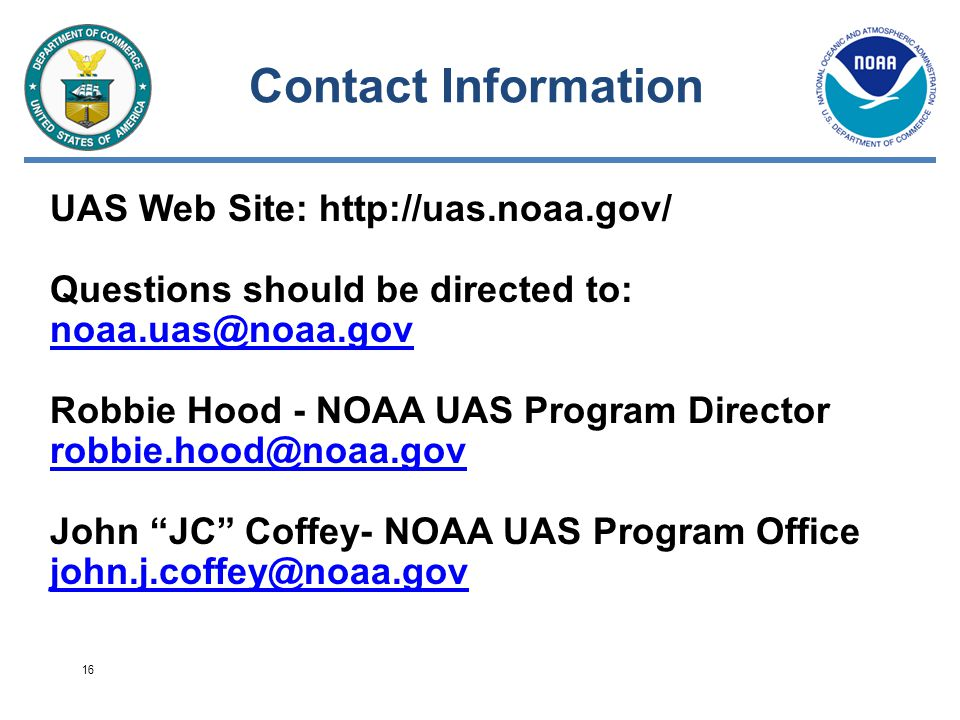 Contact Information UAS Web Site: http://uas.noaa.gov/ Questions should be directed to: noaa.uas@noaa.gov noaa.uas@noaa.gov Robbie Hood - NOAA UAS Program Director robbie.hood@noaa.gov robbie.hood@noaa.gov John JC Coffey- NOAA UAS Program Office john.j.coffey@noaa.gov 16
