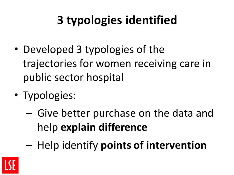 Developed 3 typologies of the trajectories for women receiving care in public sector hospital Typologies: – Give better purchase on the data and help explain difference – Help identify points of intervention 3 typologies identified
