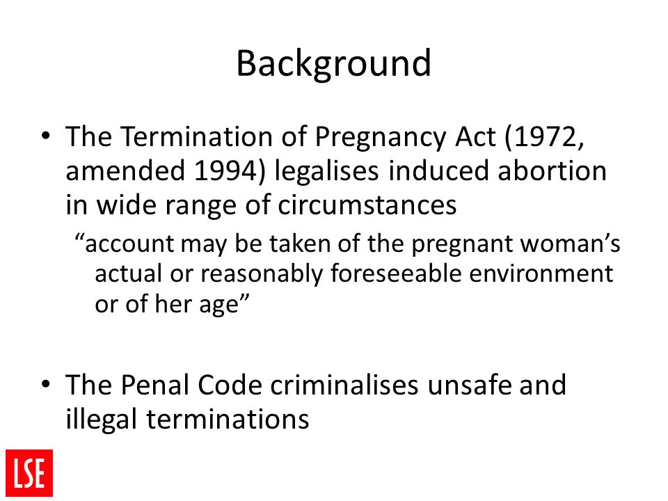 Background The Termination of Pregnancy Act (1972, amended 1994) legalises induced abortion in wide range of circumstances account may be taken of the pregnant woman's actual or reasonably foreseeable environment or of her age The Penal Code criminalises unsafe and illegal terminations