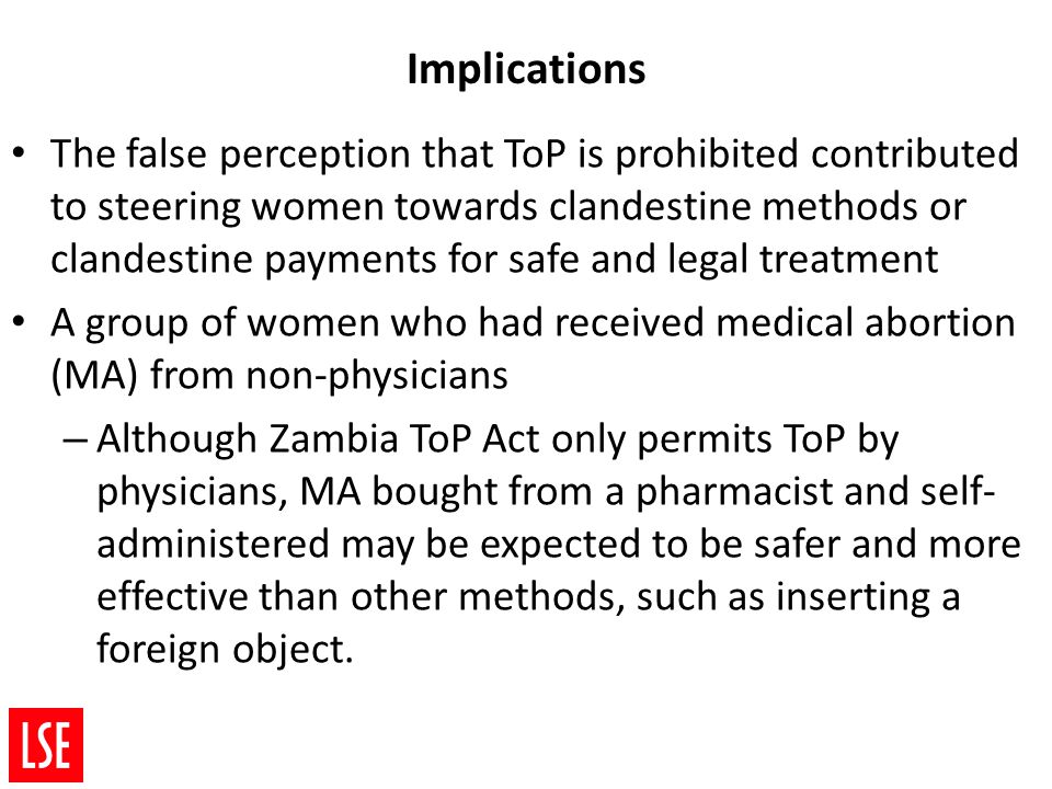 Implications The false perception that ToP is prohibited contributed to steering women towards clandestine methods or clandestine payments for safe and legal treatment A group of women who had received medical abortion (MA) from non-physicians – Although Zambia ToP Act only permits ToP by physicians, MA bought from a pharmacist and self- administered may be expected to be safer and more effective than other methods, such as inserting a foreign object.