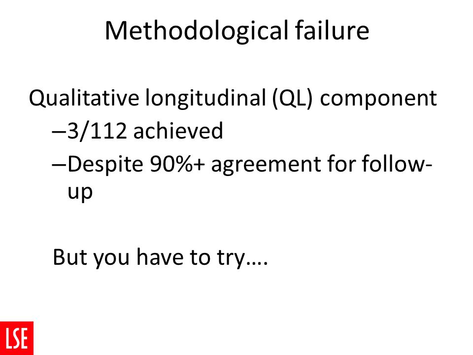Methodological failure Qualitative longitudinal (QL) component – 3/112 achieved – Despite 90%+ agreement for follow- up But you have to try….