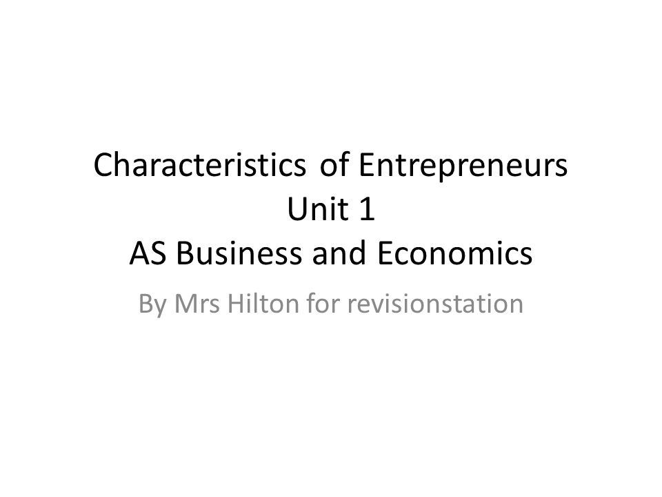 Characteristics of Entrepreneurs Unit 1 AS Business and Economics By Mrs Hilton for revisionstation