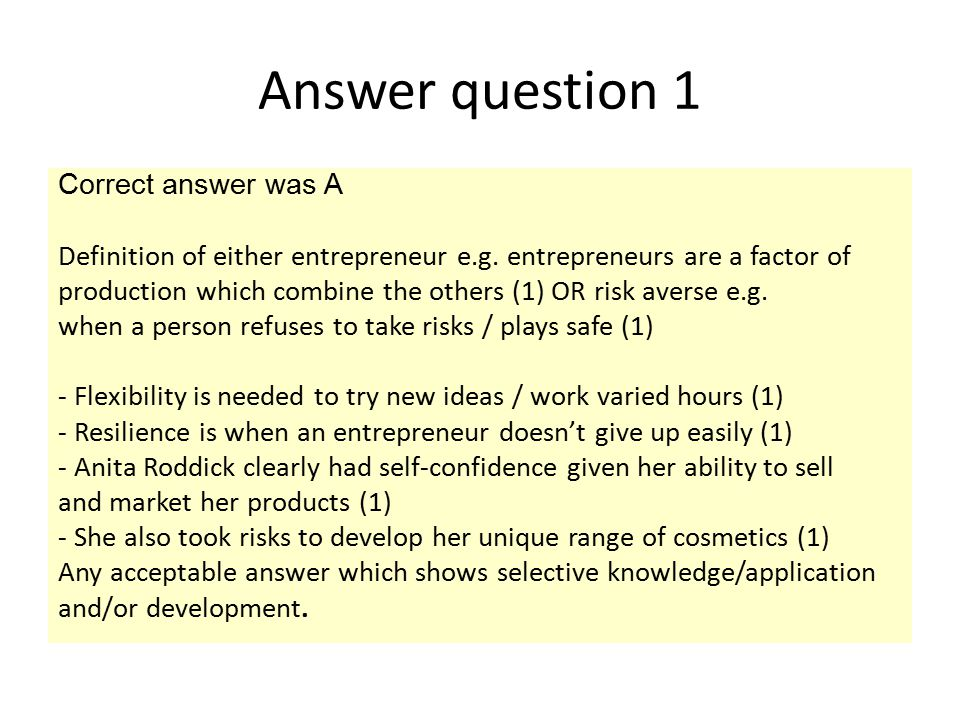 Answer question 1 Correct answer was A Definition of either entrepreneur e.g. entrepreneurs are a factor of production which combine the others (1) OR