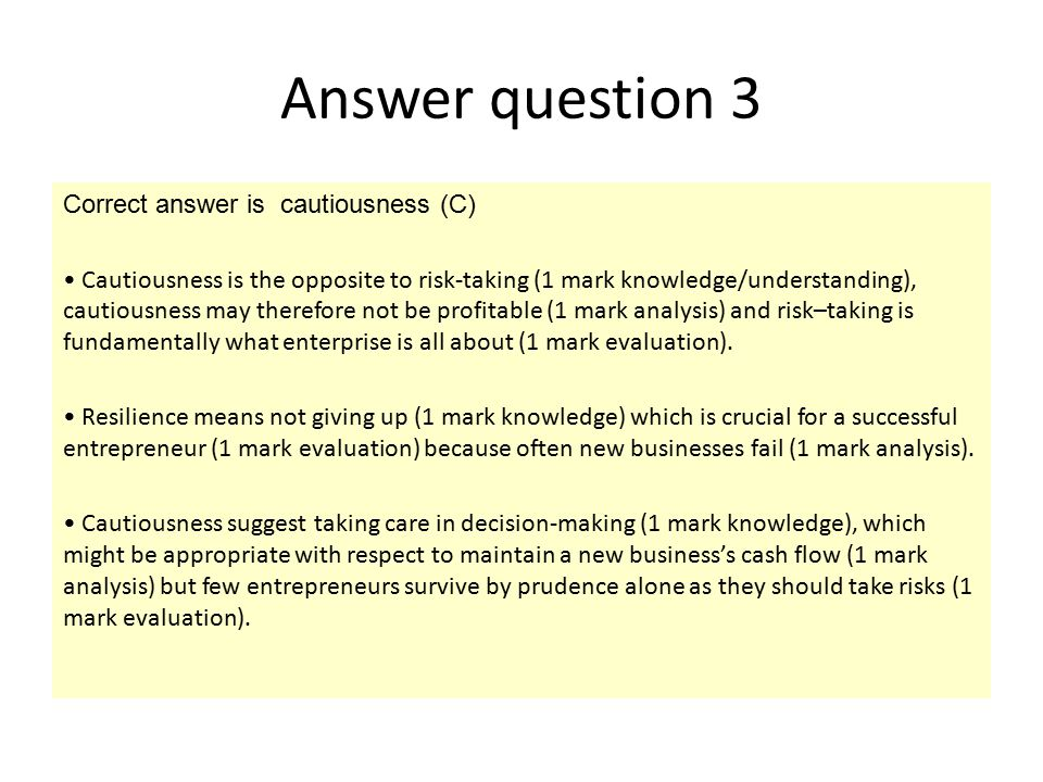 Answer question 3 Correct answer is cautiousness (C) Cautiousness is the opposite to risk-taking (1 mark knowledge/understanding), cautiousness may th