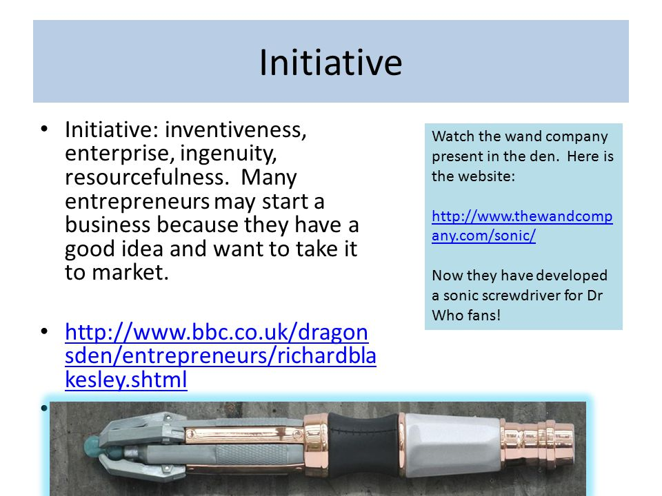Initiative Initiative: inventiveness, enterprise, ingenuity, resourcefulness. Many entrepreneurs may start a business because they have a good idea an