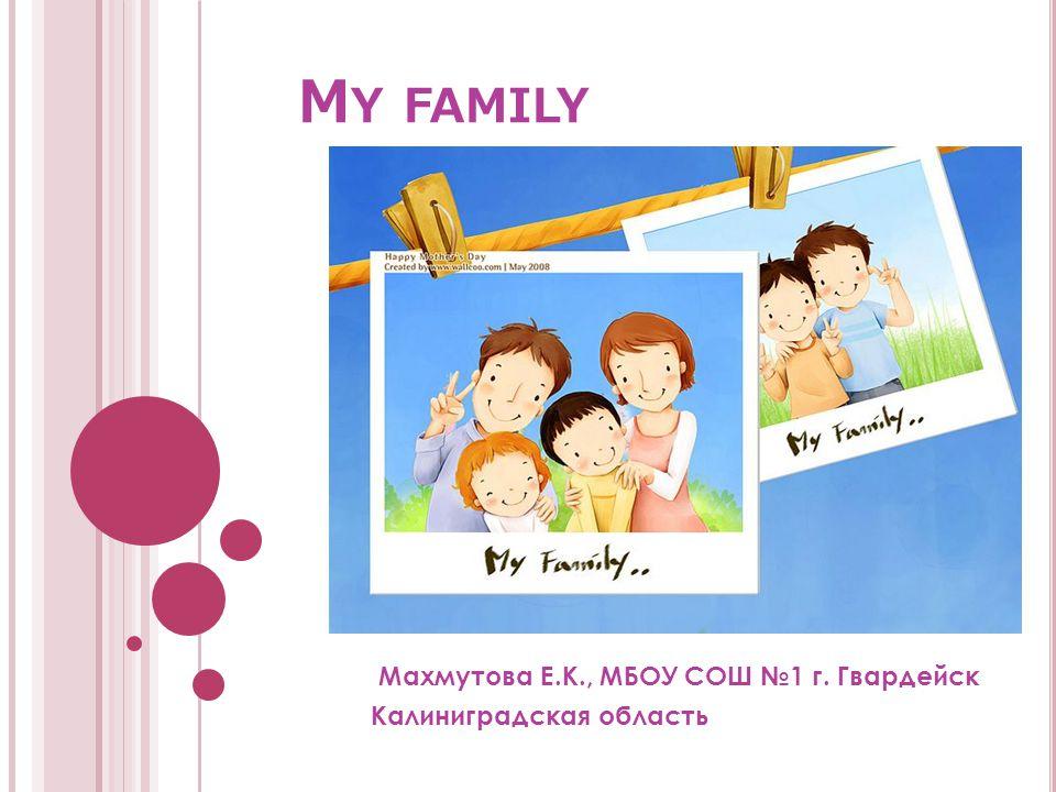 M Y FAMILY Махмутова Е.К., МБОУ СОШ №1 г. Гвардейск Калиниградская область