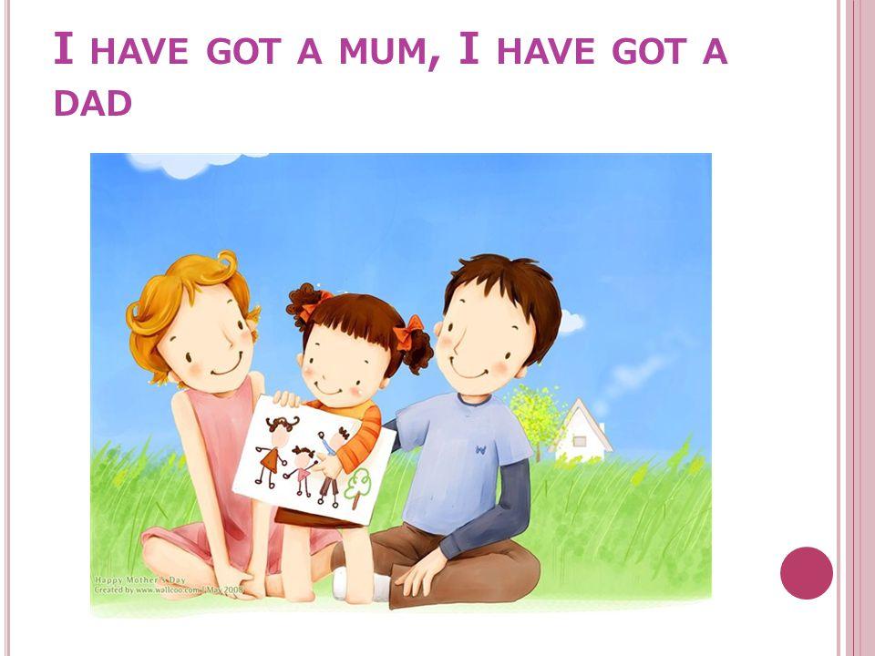 I HAVE GOT A MUM, I HAVE GOT A DAD