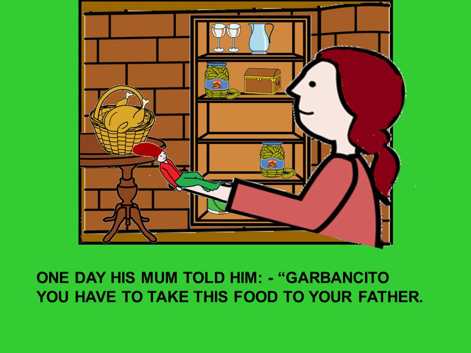 ONE DAY HIS MUM TOLD HIM: - GARBANCITO YOU HAVE TO TAKE THIS FOOD TO YOUR FATHER.