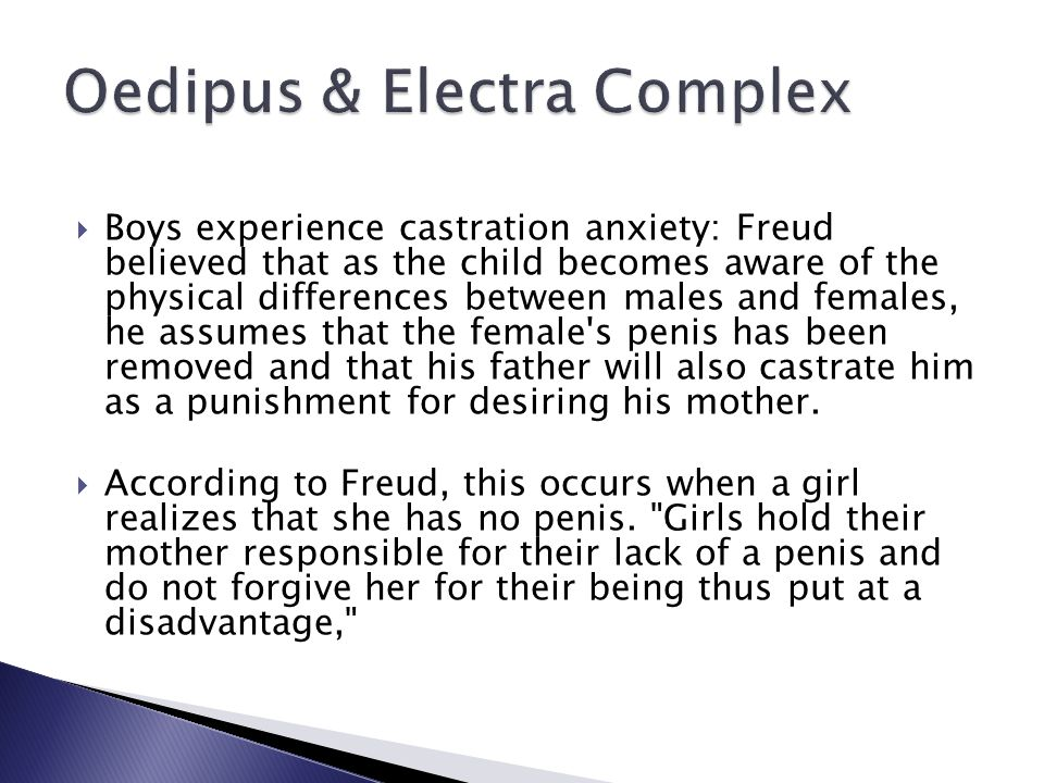  Boys experience castration anxiety: Freud believed that as the child becomes aware of the physical differences between males and females, he assumes that the female s penis has been removed and that his father will also castrate him as a punishment for desiring his mother.