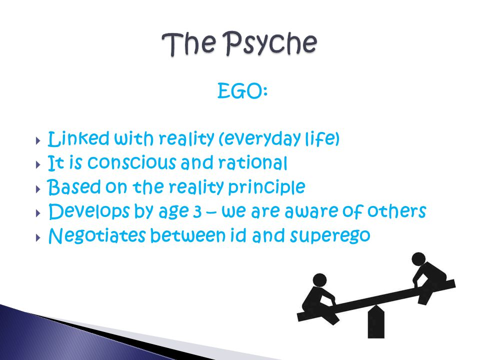 EGO:  Linked with reality (everyday life)  It is conscious and rational  Based on the reality principle  Develops by age 3 – we are aware of others  Negotiates between id and superego