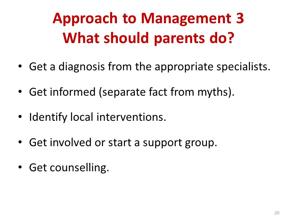 Approach to Management 3 What should parents do. Get a diagnosis from the appropriate specialists.