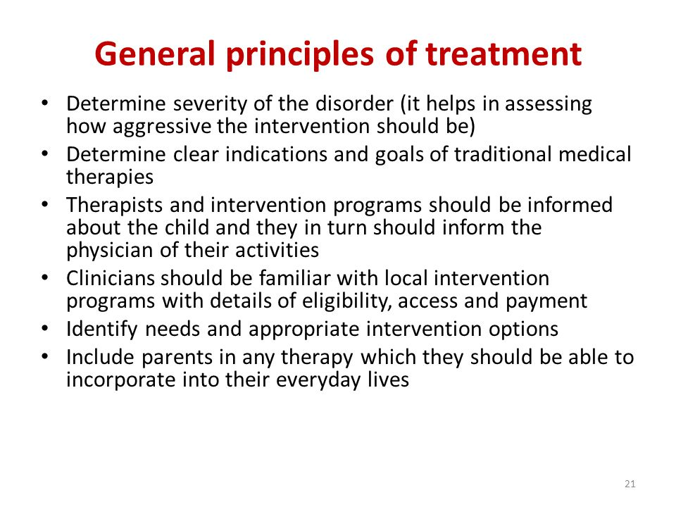 21 General principles of treatment Determine severity of the disorder (it helps in assessing how aggressive the intervention should be) Determine clear indications and goals of traditional medical therapies Therapists and intervention programs should be informed about the child and they in turn should inform the physician of their activities Clinicians should be familiar with local intervention programs with details of eligibility, access and payment Identify needs and appropriate intervention options Include parents in any therapy which they should be able to incorporate into their everyday lives