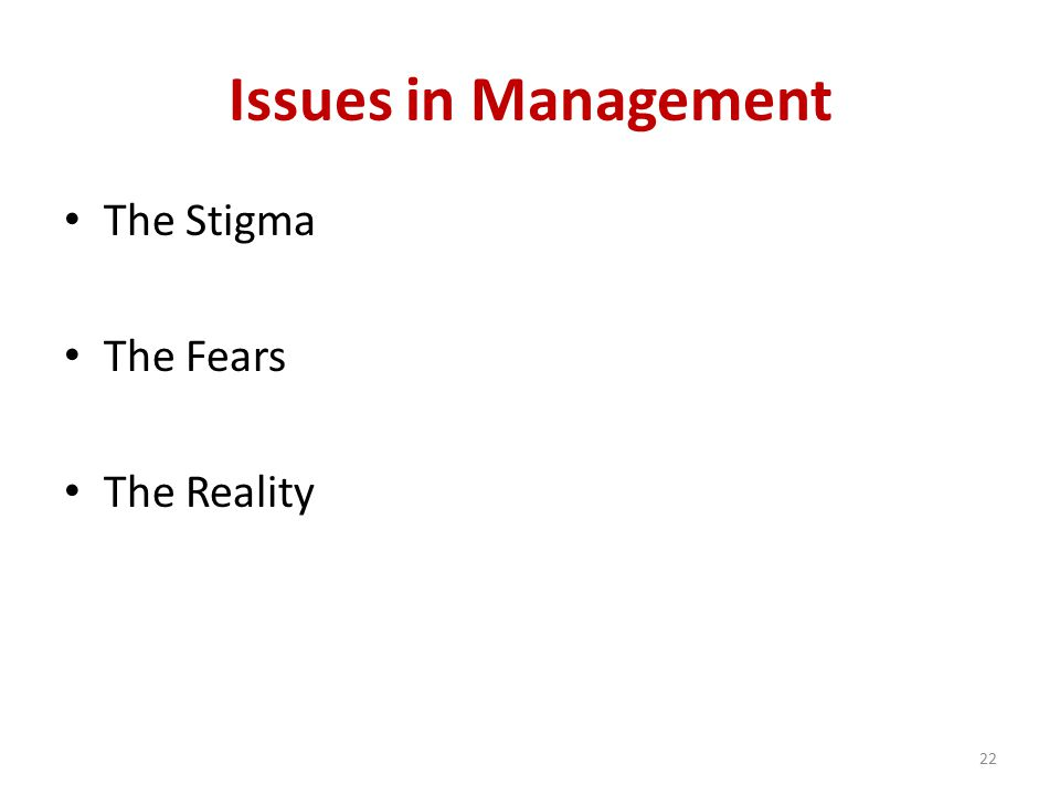 Issues in Management The Stigma The Fears The Reality 22