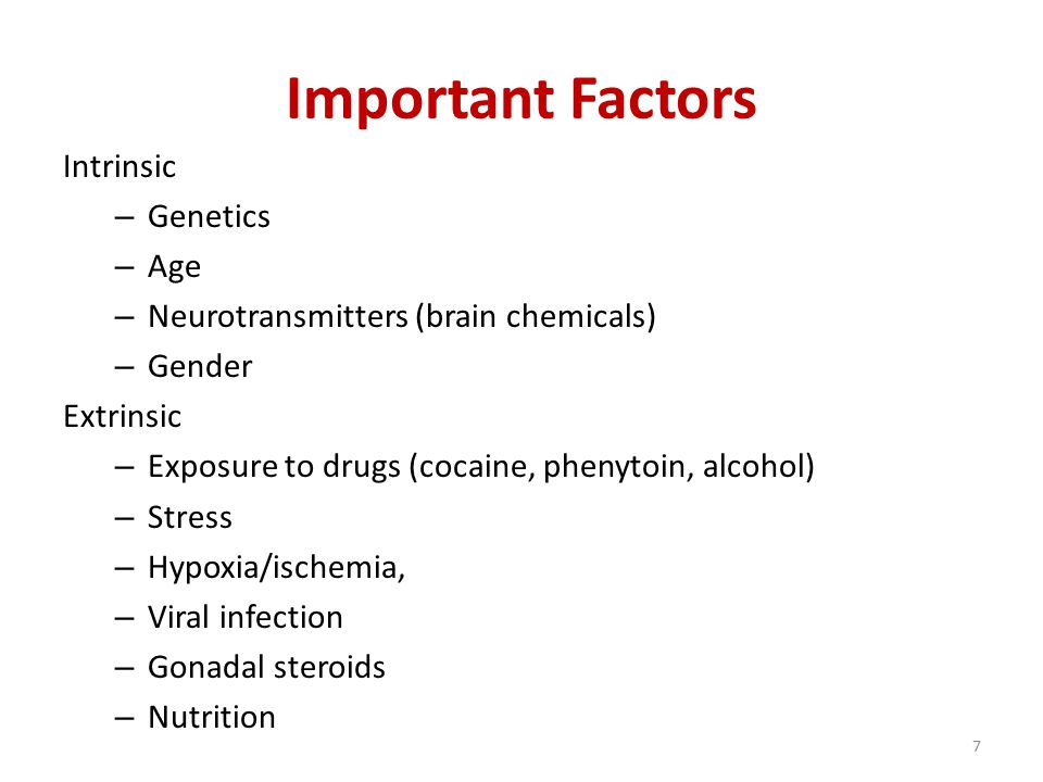 Important Factors Intrinsic – Genetics – Age – Neurotransmitters (brain chemicals) – Gender Extrinsic – Exposure to drugs (cocaine, phenytoin, alcohol) – Stress – Hypoxia/ischemia, – Viral infection – Gonadal steroids – Nutrition 7