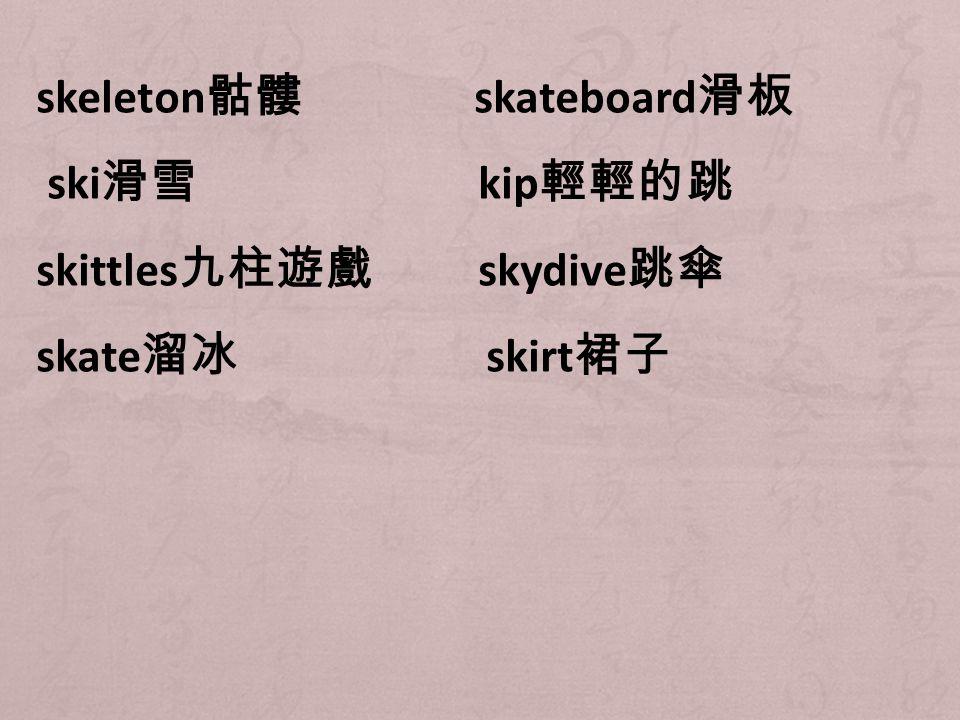 skeleton 骷髏 skateboard 滑板 ski 滑雪 kip 輕輕的跳 skittles 九柱遊戲 skydive 跳傘 skate 溜冰 skirt 裙子