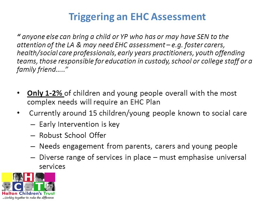 Triggering an EHC Assessment anyone else can bring a child or YP who has or may have SEN to the attention of the LA & may need EHC assessment – e.g.