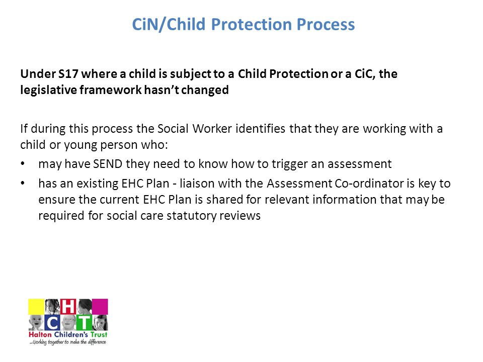 CiN/Child Protection Process Under S17 where a child is subject to a Child Protection or a CiC, the legislative framework hasn't changed If during this process the Social Worker identifies that they are working with a child or young person who: may have SEND they need to know how to trigger an assessment has an existing EHC Plan - liaison with the Assessment Co-ordinator is key to ensure the current EHC Plan is shared for relevant information that may be required for social care statutory reviews